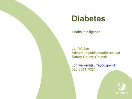 Diabetes Health intelligence Jon Walker Advanced public health analyst Surrey County Council 020 8541 7827.