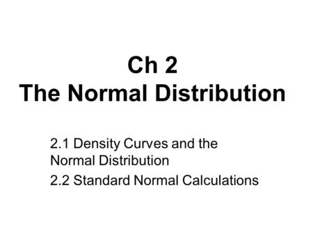 Ch 2 The Normal Distribution 2.1 Density Curves and the Normal Distribution 2.2 Standard Normal Calculations.