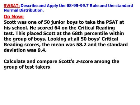 SWBAT: Describe and Apply the 68-95-99.7 Rule and the standard Normal Distribution. Do Now: Scott was one of 50 junior boys to take the PSAT at his school.