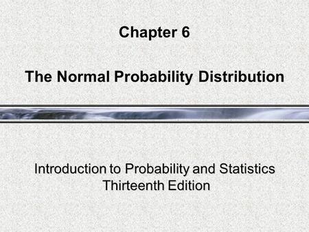 Introduction to Probability and Statistics Thirteenth Edition Chapter 6 The Normal Probability Distribution.