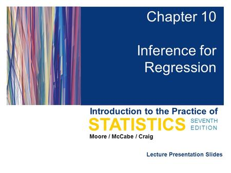 Lecture Presentation Slides SEVENTH EDITION STATISTICS Moore / McCabe / Craig Introduction to the Practice of Chapter 10 Inference for Regression.