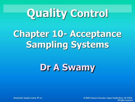 Besterfield: Quality Control, 8 th ed..© 2009 Pearson Education, Upper Saddle River, NJ 07458. All rights reserved Quality Control Chapter 10- Acceptance.