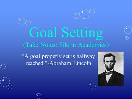 "Goal Setting (Take Notes: File in Academics) ""A goal properly set is halfway reached.""-Abraham Lincoln."
