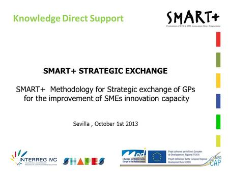 Knowledge Direct Support SMART+ STRATEGIC EXCHANGE SMART+ Methodology for Strategic exchange of GPs for the improvement of SMEs innovation capacity Sevilla,