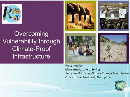 NATIONAL CLIMATE CHANGE ACTION PLAN Overcoming Vulnerability through Climate-Proof Infrastructure Presented by: Mary Ann Lucille L. Sering Secretary/Minister,