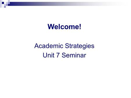 Welcome! Academic Strategies Unit 7 Seminar. General Questions & Weekly News Please share your weekly news… and general questions.