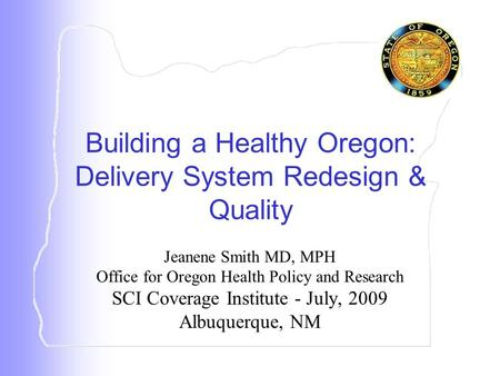 Jeanene Smith MD, MPH Office for Oregon Health Policy and Research SCI Coverage Institute - July, 2009 Albuquerque, NM Building a Healthy Oregon: Delivery.