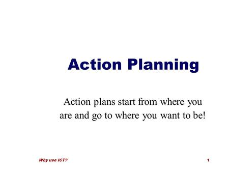 Why use ICT?1 Action Planning Action plans start from where you are and go to where you want to be!