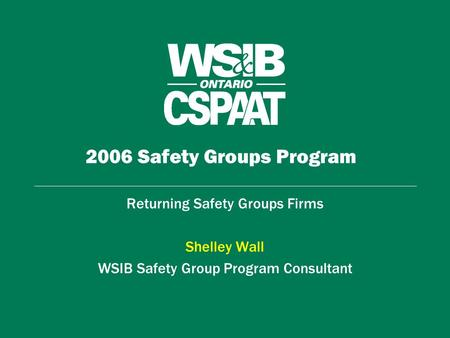 2006 Safety Groups Program Returning Safety Groups Firms Shelley Wall WSIB Safety Group Program Consultant.