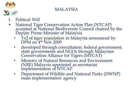 MALAYSIA 1.Political Will National Tiger Conservation Action Plan (NTCAP) accepted at National Biodiversity Council chaired by the Deputy Prime Minister.