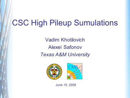 CSC High Pileup Sumulations Vadim Khotilovich Alexei Safonov Texas A&M University June 15, 2009.
