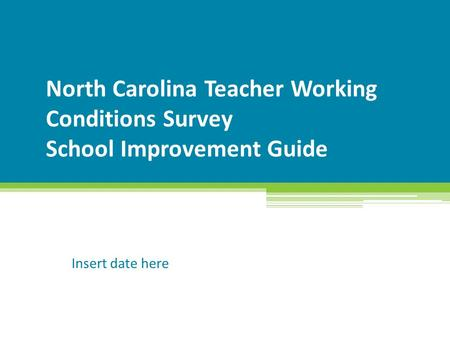 North Carolina Teacher Working Conditions Survey School Improvement Guide Insert date here.