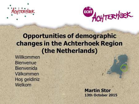 Opportunities of demographic changes in the Achterhoek Region (the Netherlands) Willkommen Bienvenue Bienvenida Välkommen Hoş geldiniz Welkom Martin Stor.
