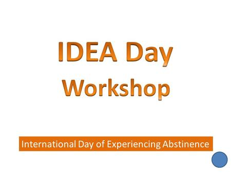 International Day of Experiencing Abstinence. IDEA Day Speakers Action Plan: Food Plan Action Plan: Abstinence Whole Group Sharing 1 2 3 4.