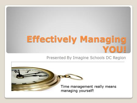 Effectively Managing YOU! Presented By Imagine Schools DC Region Time management really means managing yourself!