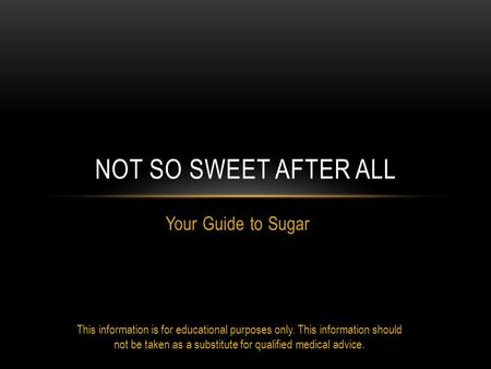 Your Guide to Sugar NOT SO SWEET AFTER ALL This information is for educational purposes only. This information should not be taken as a substitute for.