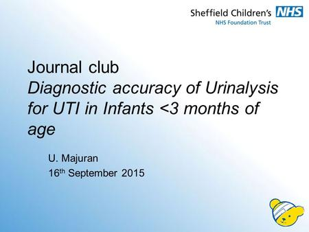 Journal club Diagnostic accuracy of Urinalysis for UTI in Infants <3 months of age U. Majuran 16th September 2015.