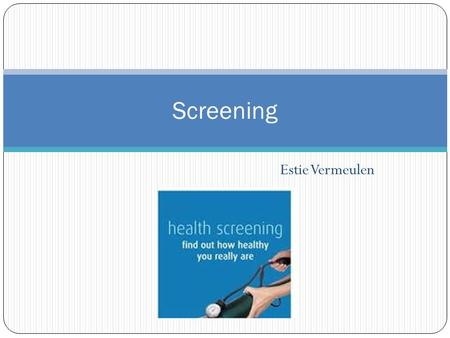 Estie Vermeulen Screening. Definition Screening is the organized attempt to detect, among apparently healthy people in the community, disorders or risk.
