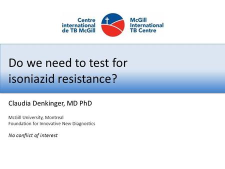Do we need to test for isoniazid resistance? No conflict of interest Claudia Denkinger, MD PhD McGill University, Montreal Foundation for Innovative New.