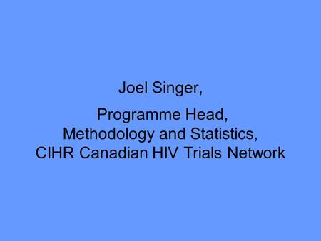 Joel Singer, Programme Head, Methodology and Statistics, CIHR Canadian HIV Trials Network.