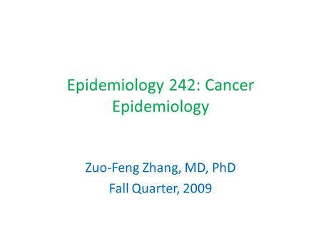 Epidemiology 242: Cancer Epidemiology Zuo-Feng Zhang, MD, PhD Fall Quarter, 2009.