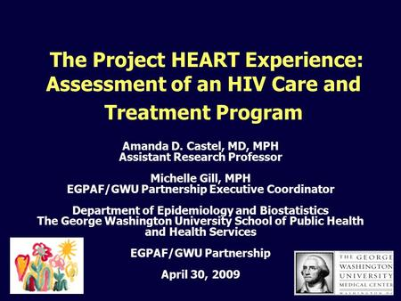 The Project HEART Experience: Assessment of an HIV Care and Treatment Program Amanda D. Castel, MD, MPH Assistant Research Professor Michelle Gill, MPH.