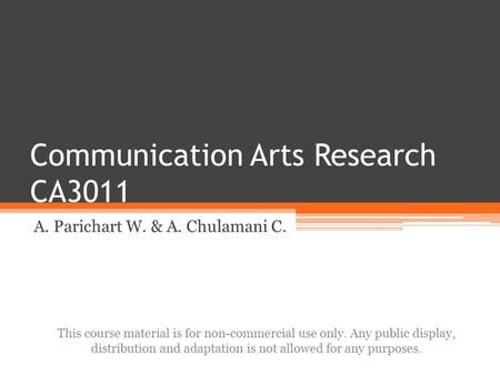 Communication Arts Research CA3011 A. Parichart W. & A. Chulamani C. This course material is for non-commercial use only. Any public display, distribution.