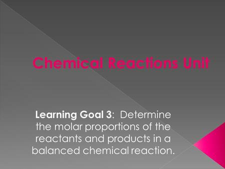 Learning Goal 3 : Determine the molar proportions of the reactants and products in a balanced chemical reaction.