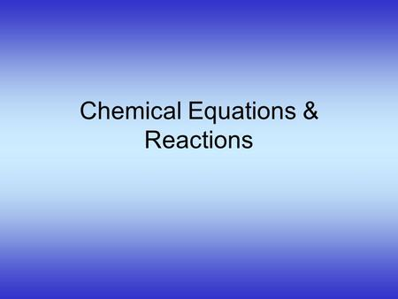 Chemical Equations & Reactions Describing a Chemical Reaction Indications of a Chemical Reaction –Evolution of heat, light, and/or sound –Production.