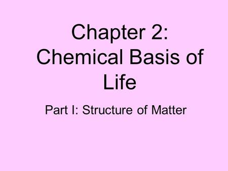 Chapter 2: Chemical Basis of Life Part I: Structure of Matter.