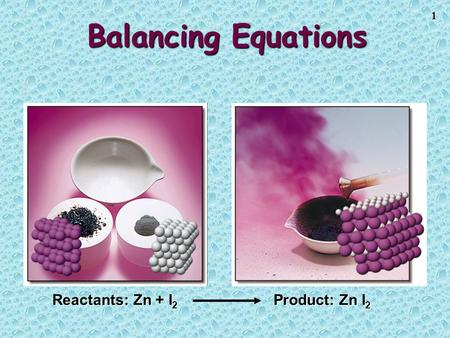 1 Balancing Equations Reactants: Zn + I 2 Product: Zn I 2.