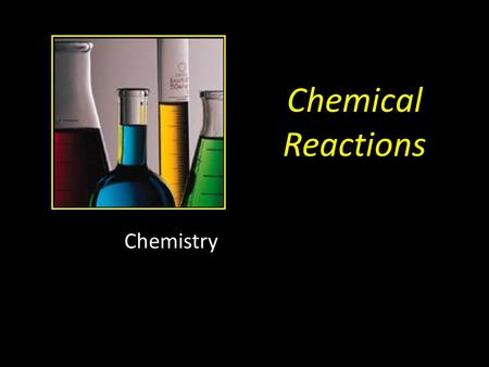 Chemical Reactions Chemistry. All Chemical Reactions have two parts: 1.Reactants = the substances you start with 2.Products = the substances you end up.