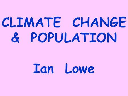 "CLIMATE CHANGE & POPULATION Ian Lowe. GEO4: ""Unprecedented environmental change at global and regional levels"" Increasing global average temperatures,"