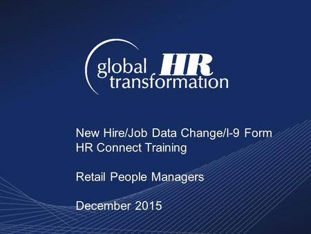 New Hire/Job Data Change/I-9 Form HR Connect Training Retail People Managers December 2015.