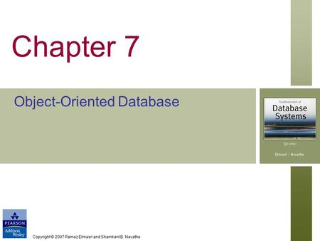 Copyright © 2007 Ramez Elmasri and Shamkant B. Navathe Chapter 7 Object-Oriented Database.