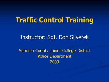 Traffic Control Training Instructor: Sgt. Don Silverek Sonoma County Junior College District Police Department 2009.