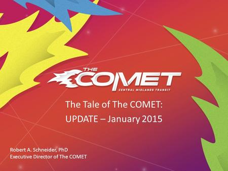 The Tale of The COMET: UPDATE – January 2015 Robert A. Schneider, PhD Executive Director of The COMET.