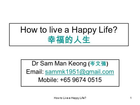 How to Live a Happy Life?1 How to live a Happy Life? 幸福的人生 Dr Sam Man Keong ( 岑文强 )   Mobile: +65 9674 0515.