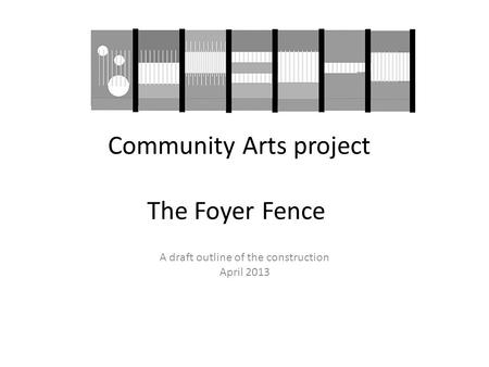 Community Arts project The Foyer Fence A draft outline of the construction April 2013.