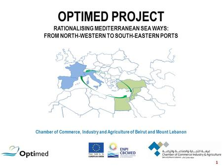 OPTIMED PROJECT RATIONALISING MEDITERRANEAN SEA WAYS: FROM NORTH-WESTERN TO SOUTH-EASTERN PORTS Chamber of Commerce, Industry and Agriculture of Beirut.