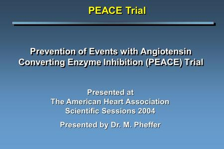 Prevention of Events with Angiotensin Converting Enzyme Inhibition (PEACE) Trial PEACE Trial Presented at The American Heart Association Scientific Sessions.