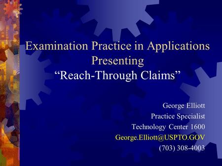 "Examination Practice in Applications Presenting ""Reach-Through Claims"" George Elliott Practice Specialist Technology Center 1600"