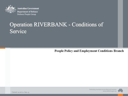 Correct as at 21 Jan 13 Operation RIVERBANK - Conditions of Service People Policy and Employment Conditions Branch.