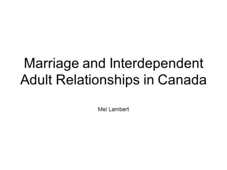 Marriage and Interdependent Adult Relationships in Canada Mel Lambert.