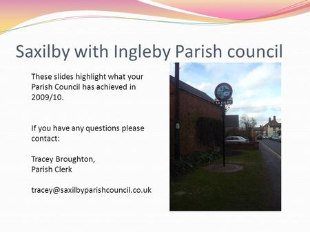 Saxilby with Ingleby Parish council These slides highlight what your Parish Council has achieved in 2009/10. If you have any questions please contact: