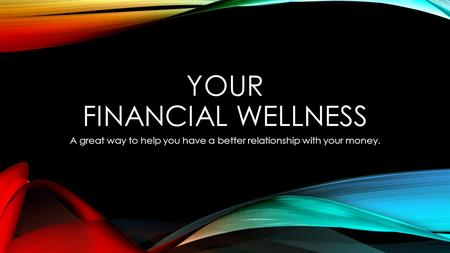 YOUR FINANCIAL WELLNESS A great way to help you have a better relationship with your money.