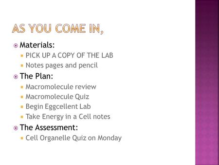  Materials:  PICK UP A COPY OF THE LAB  Notes pages and pencil  The Plan:  Macromolecule review  Macromolecule Quiz  Begin Eggcellent Lab  Take.