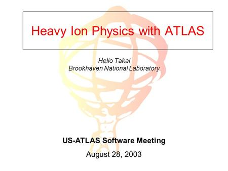 Heavy Ion Physics with ATLAS Helio Takai Brookhaven National Laboratory US-ATLAS Software Meeting August 28, 2003.