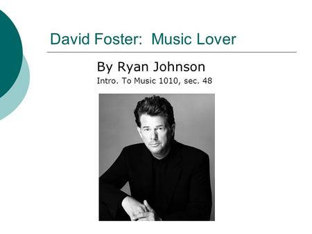 David Foster: Music Lover By Ryan Johnson Intro. To Music 1010, sec. 48.
