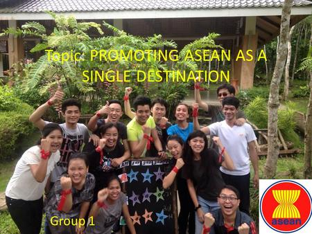 Topic: PROMOTING ASEAN AS A SINGLE DESTINATION Group 1.